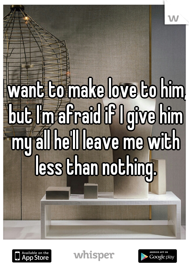 I want to make love to him, but I'm afraid if I give him my all he'll leave me with less than nothing.