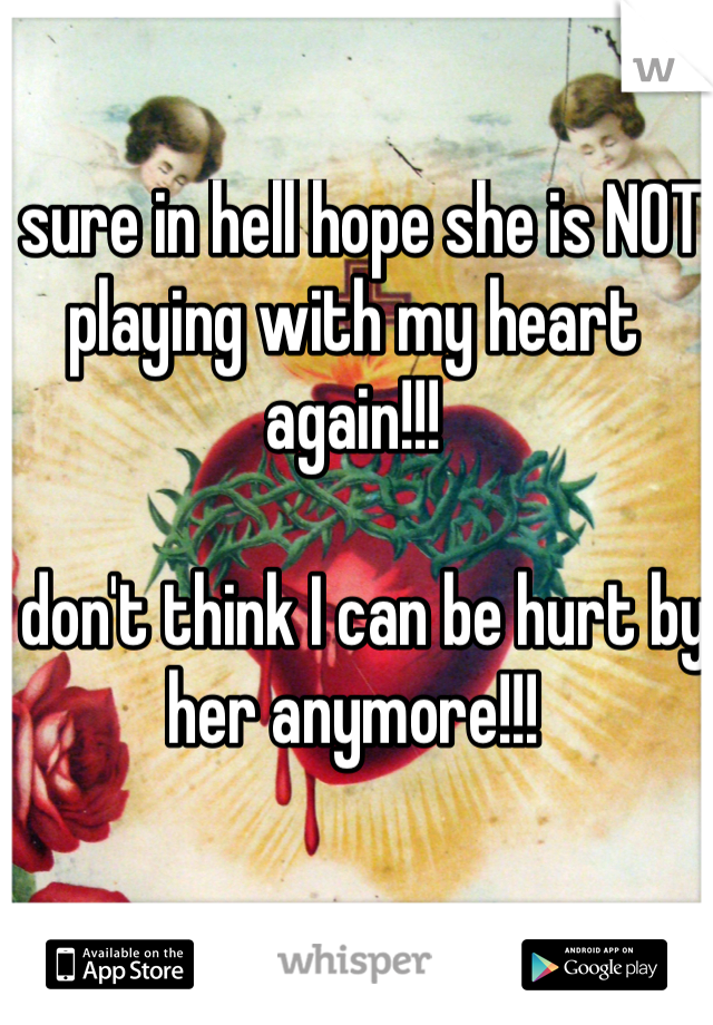 I sure in hell hope she is NOT playing with my heart again!!!  I don't think I can be hurt by her anymore!!!