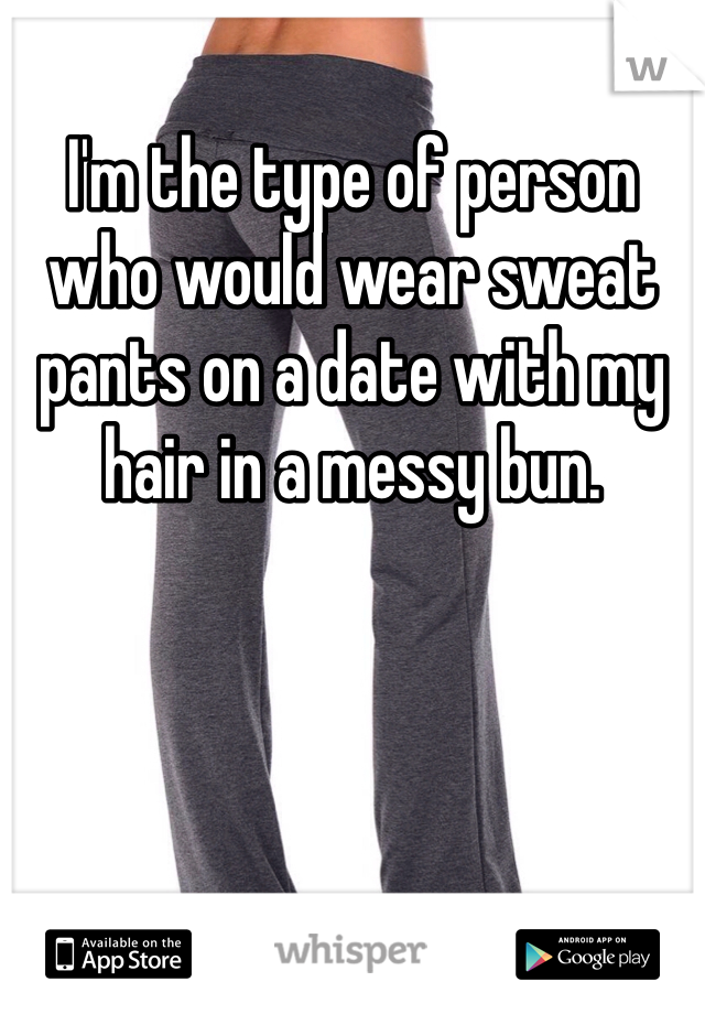 I'm the type of person who would wear sweat pants on a date with my hair in a messy bun.
