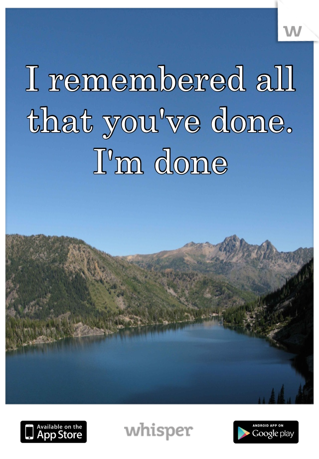 I remembered all that you've done. I'm done