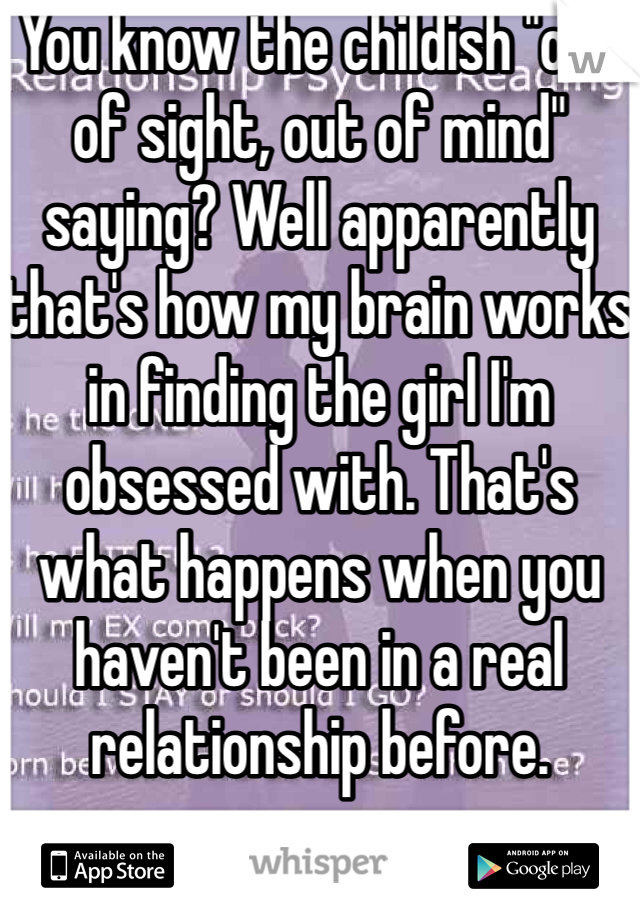 "You know the childish ""out of sight, out of mind"" saying? Well apparently that's how my brain works in finding the girl I'm obsessed with. That's what happens when you haven't been in a real relationship before."