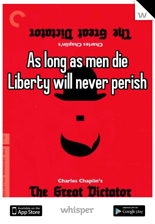 As long as men die  Liberty will never perish