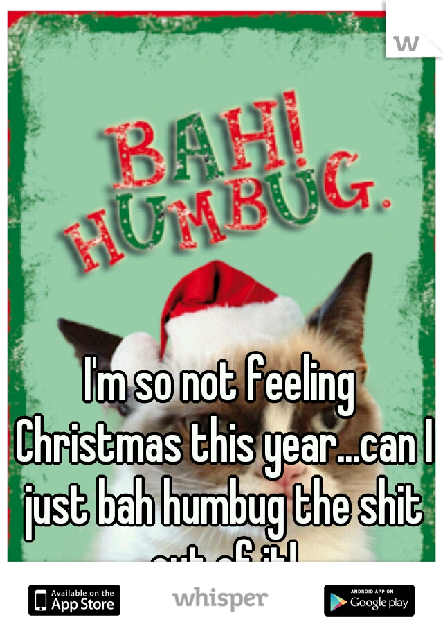 I'm so not feeling Christmas this year...can I just bah humbug the shit out of it!