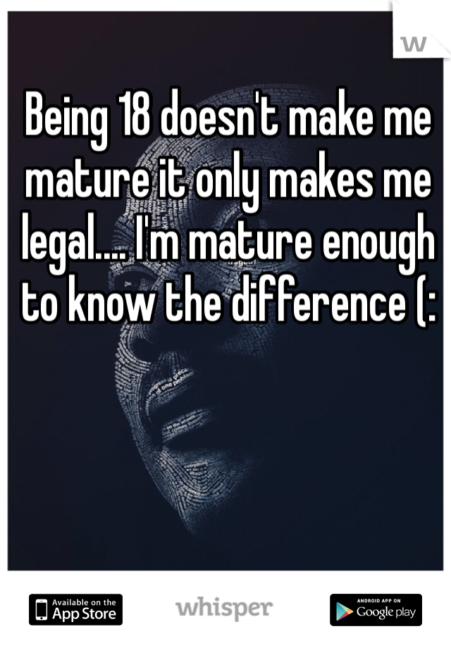 Being 18 doesn't make me mature it only makes me legal.... I'm mature enough to know the difference (:
