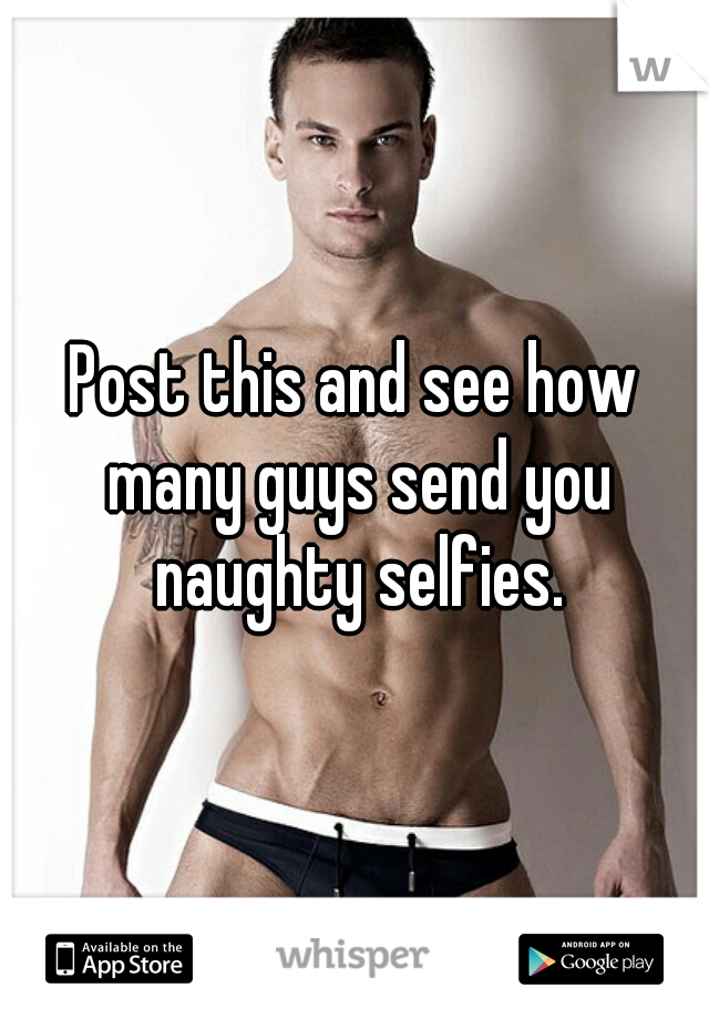 Post this and see how many guys send you naughty selfies.