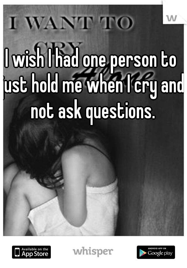 I wish I had one person to just hold me when I cry and not ask questions.
