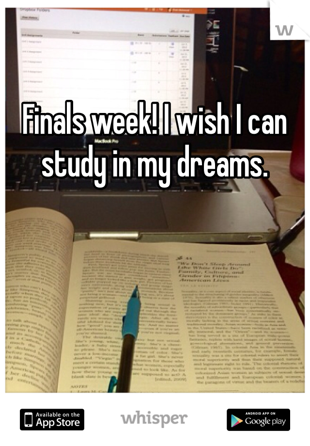 Finals week! I wish I can study in my dreams.