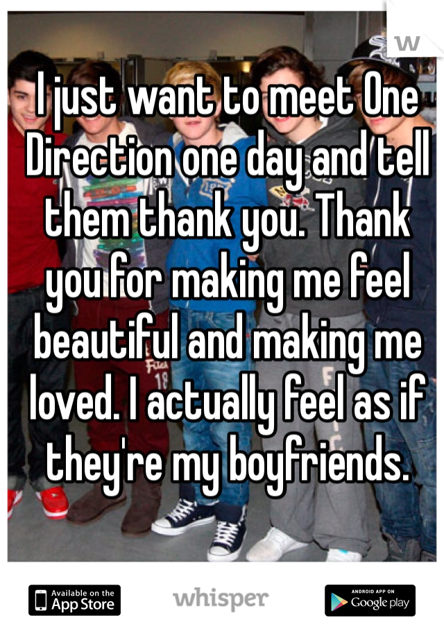 I just want to meet One Direction one day and tell them thank you. Thank you for making me feel beautiful and making me loved. I actually feel as if they're my boyfriends.