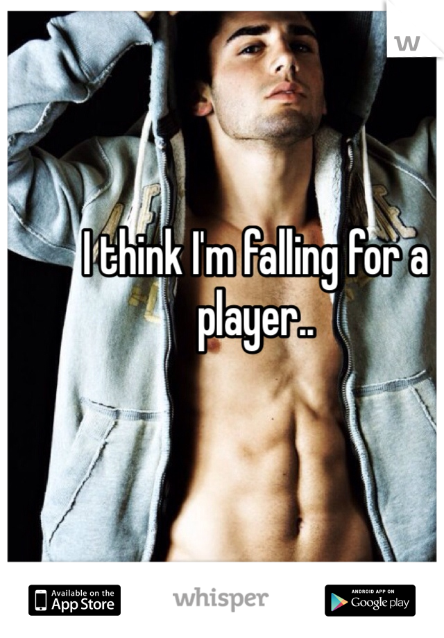 I think I'm falling for a player..