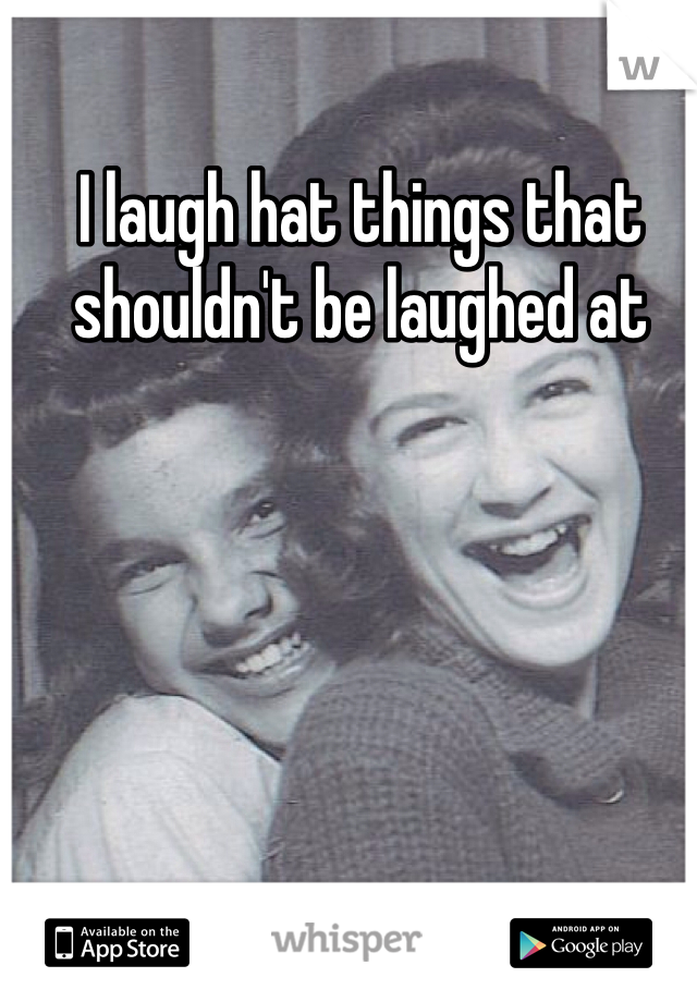 I laugh hat things that shouldn't be laughed at