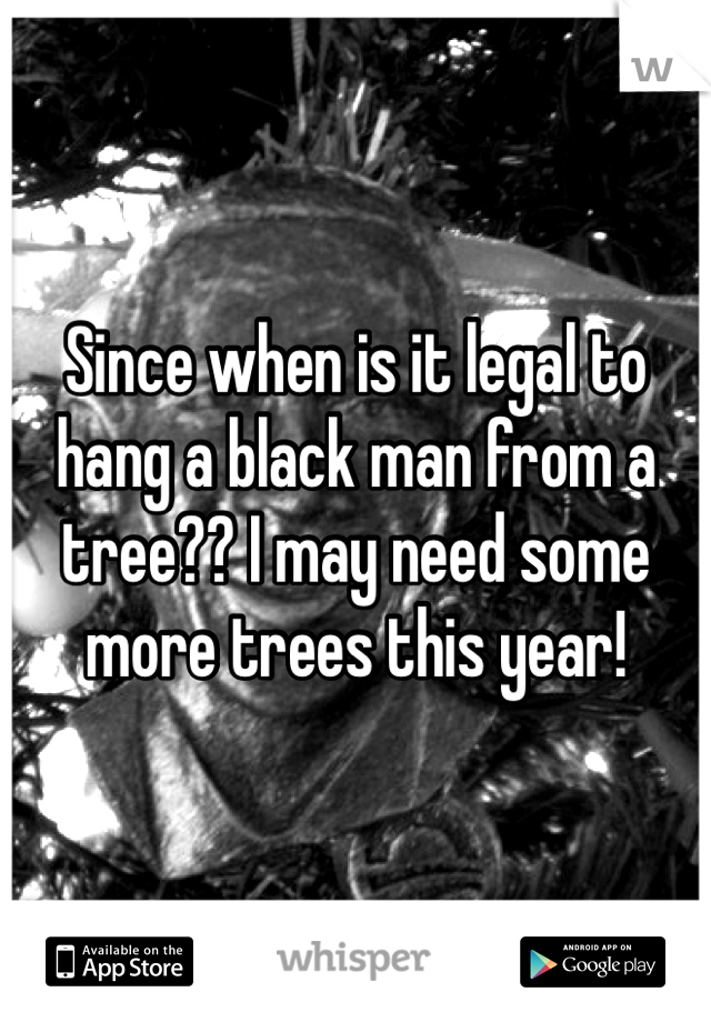 Since when is it legal to hang a black man from a tree?? I may need some more trees this year!