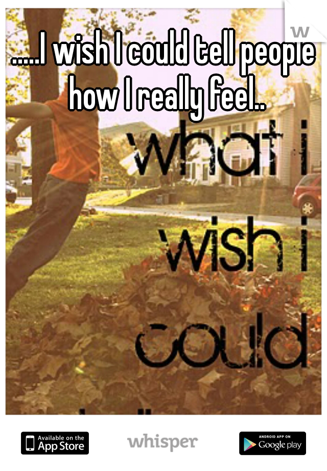 .....I wish I could tell people how I really feel..