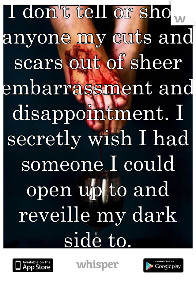 I don't tell or show anyone my cuts and scars out of sheer embarrassment and disappointment. I secretly wish I had someone I could open up to and reveille my dark side to.