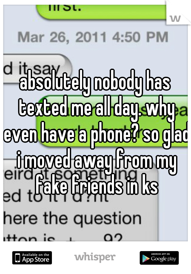 absolutely nobody has texted me all day. why even have a phone? so glad i moved away from my fake friends in ks