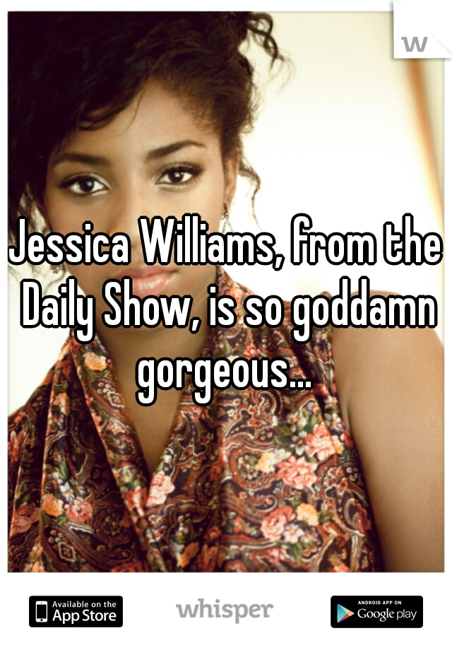 Jessica Williams, from the Daily Show, is so goddamn gorgeous...