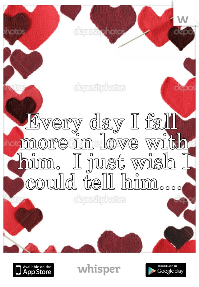 Every day I fall more in love with him.  I just wish I could tell him....