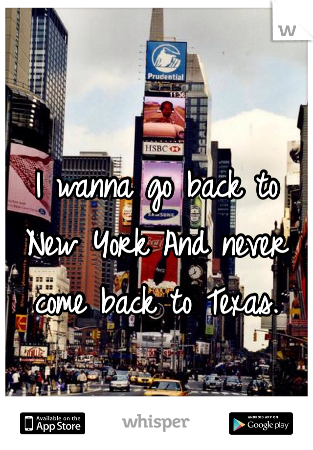 I wanna go back to New York And never come back to Texas.