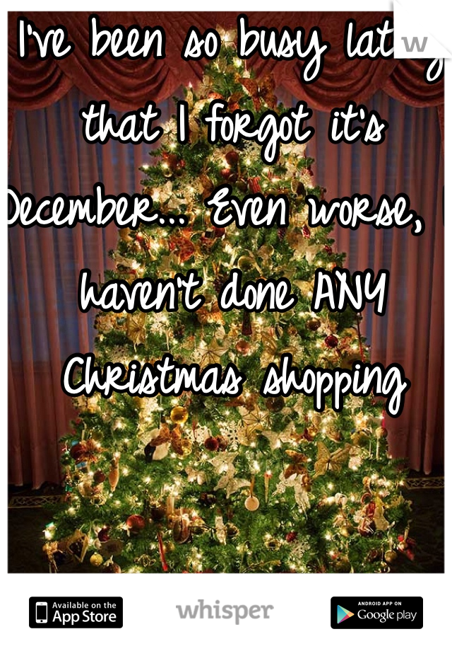 I've been so busy lately that I forgot it's December... Even worse, I haven't done ANY Christmas shopping