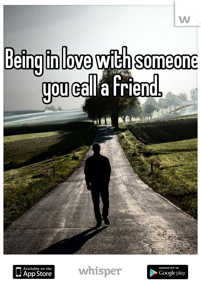 Being in love with someone you call a friend.