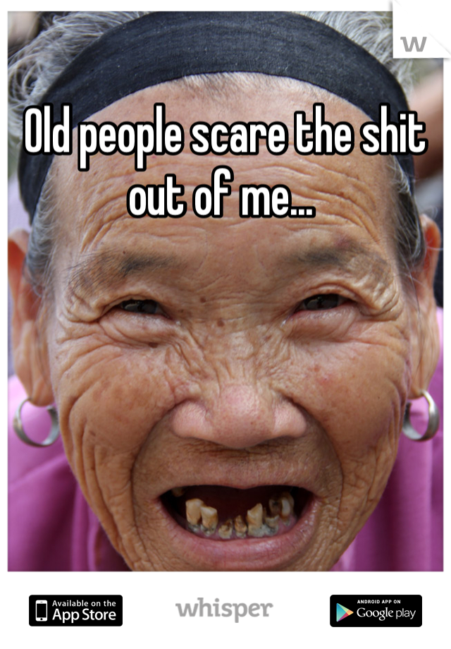 Old people scare the shit out of me...