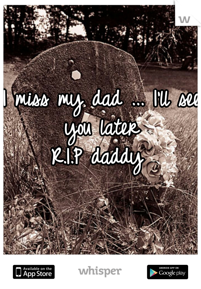 I miss my dad ... I'll see you later     R.I.P daddy
