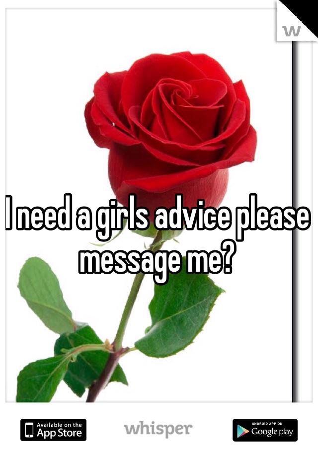 I need a girls advice please message me?