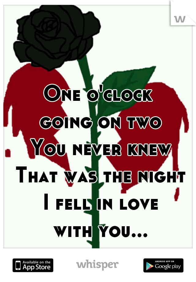 One o'clock  going on two You never knew That was the night I fell in love with you...