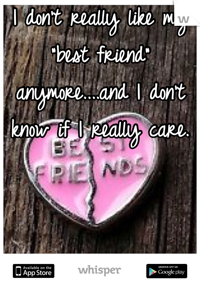 """I don't really like my """"best friend"""" anymore....and I don't know if I really care."""