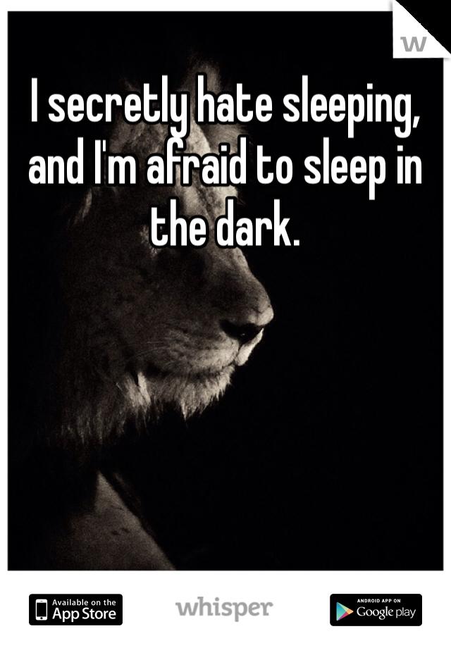 I secretly hate sleeping, and I'm afraid to sleep in the dark.