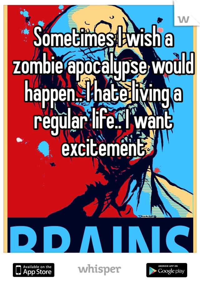 Sometimes I wish a zombie apocalypse would happen.. I hate living a regular life.. I want excitement