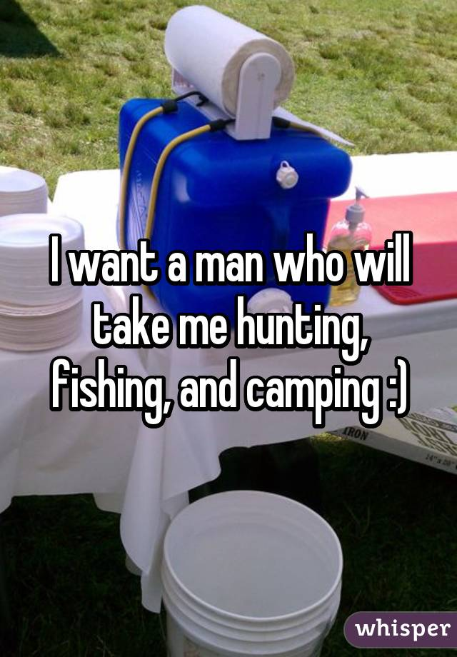 I want a man who will take me hunting, fishing, and camping :)