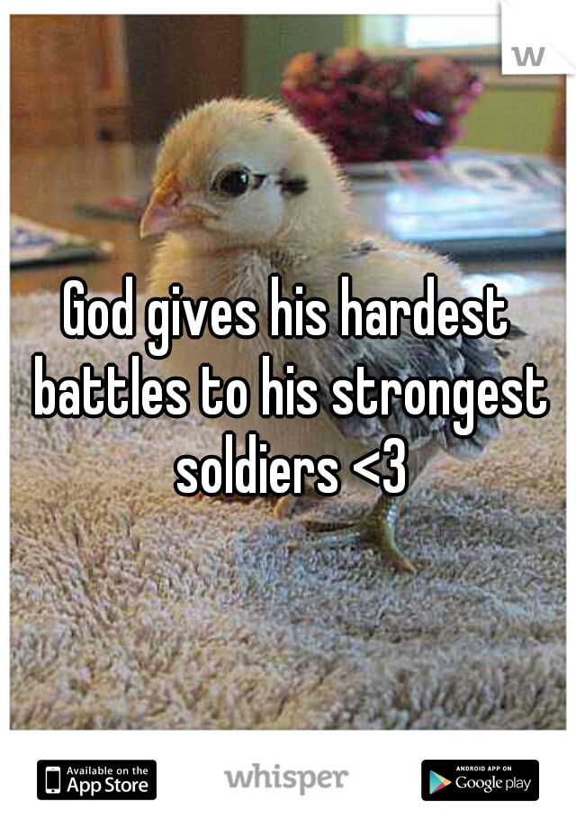 God gives his hardest battles to his strongest soldiers <3