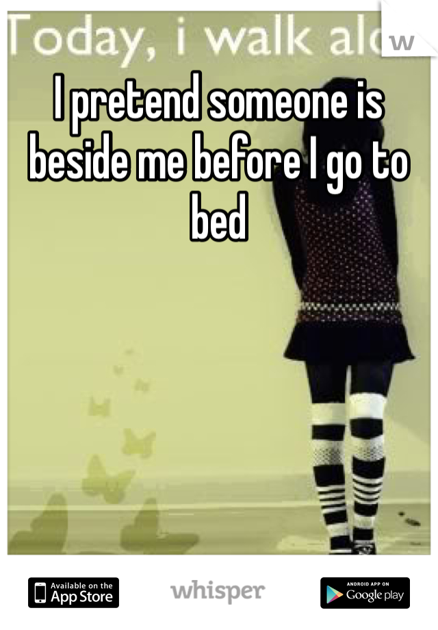 I pretend someone is beside me before I go to bed