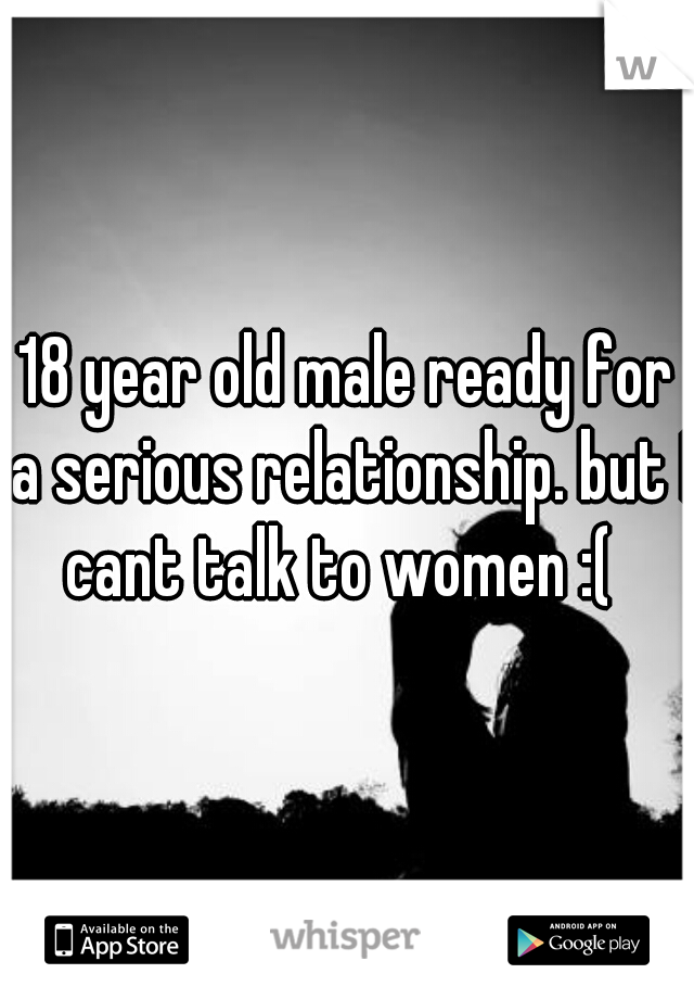 18 year old male ready for a serious relationship. but I cant talk to women :(