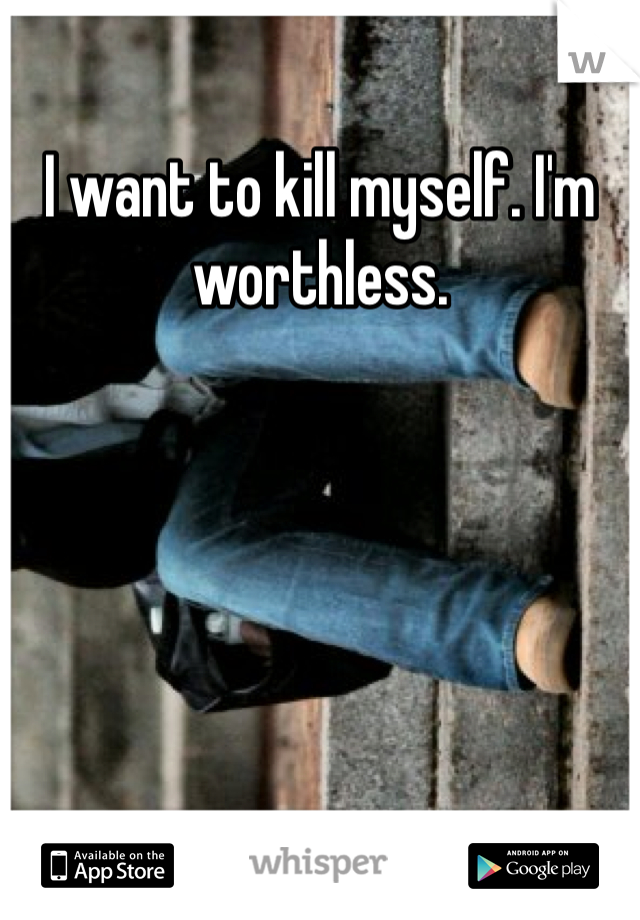 I want to kill myself. I'm worthless.