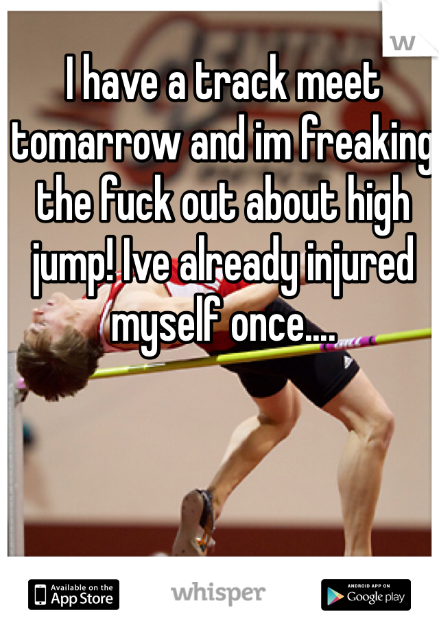 I have a track meet tomarrow and im freaking the fuck out about high jump! Ive already injured myself once....