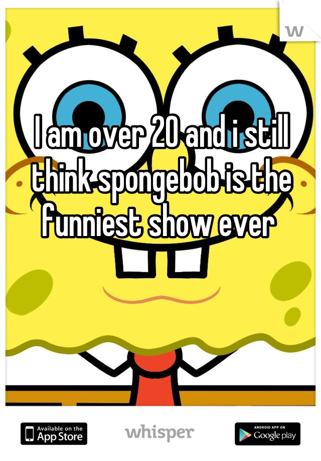 I am over 20 and i still think spongebob is the funniest show ever