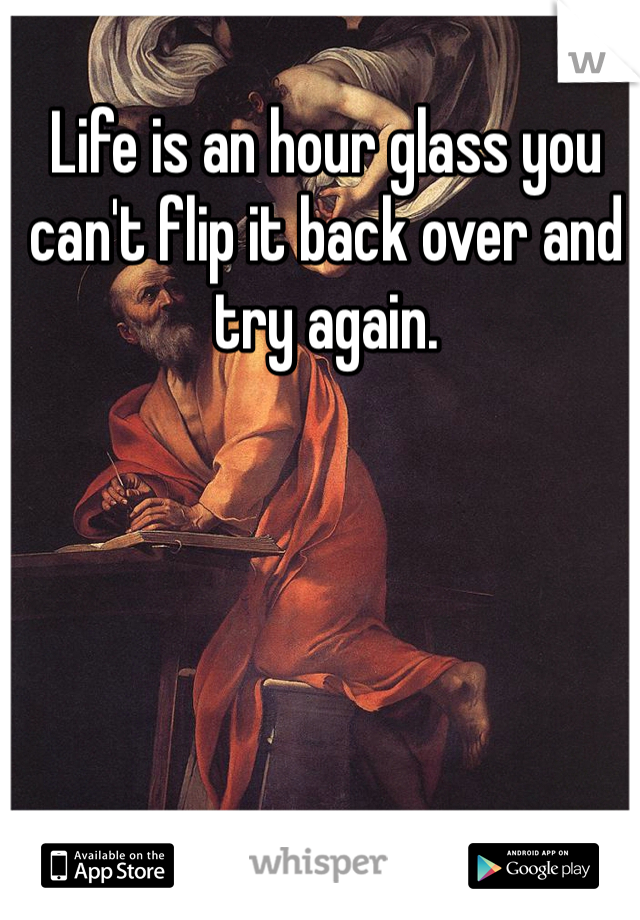 Life is an hour glass you can't flip it back over and try again.