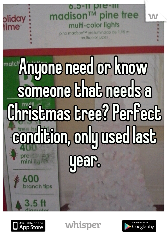 Anyone need or know someone that needs a Christmas tree? Perfect condition, only used last year.