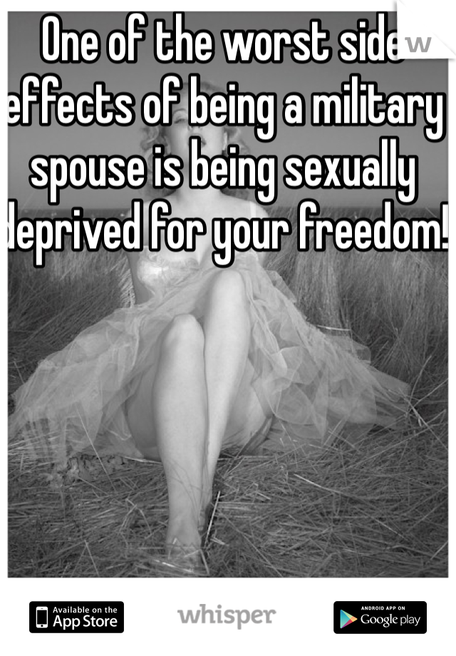 One of the worst side effects of being a military spouse is being sexually deprived for your freedom!