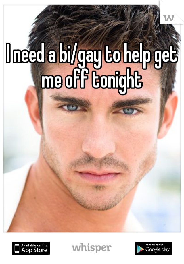 I need a bi/gay to help get me off tonight