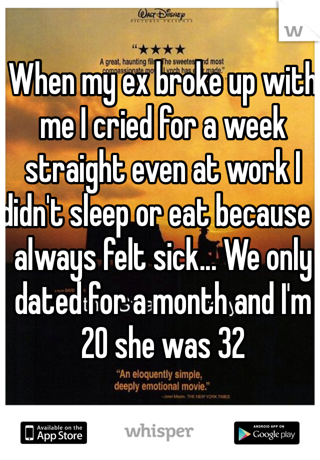 When my ex broke up with me I cried for a week straight even at work I didn't sleep or eat because I always felt sick... We only dated for a month and I'm 20 she was 32