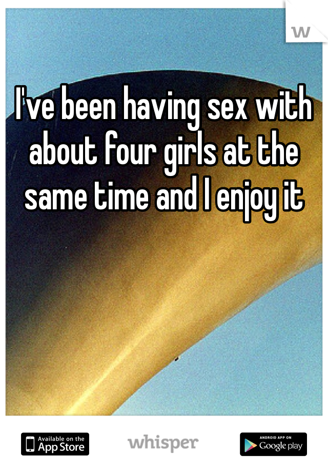 I've been having sex with about four girls at the same time and I enjoy it