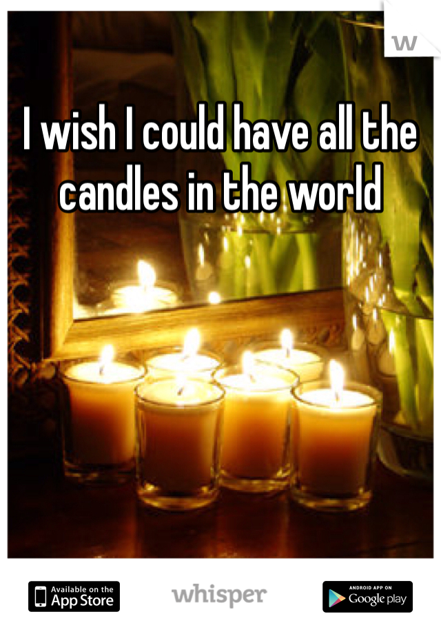 I wish I could have all the candles in the world