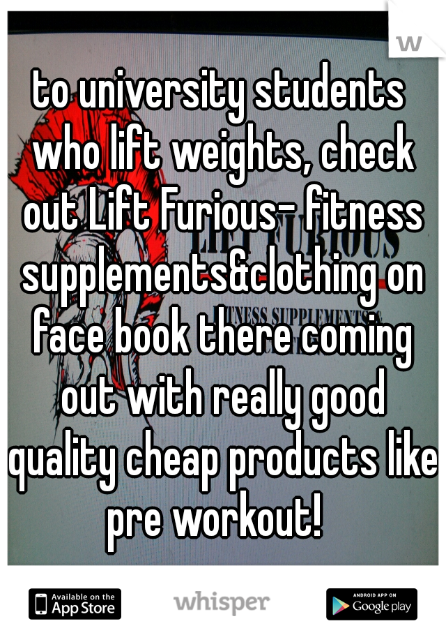 to university students who lift weights, check out Lift Furious- fitness supplements&clothing on face book there coming out with really good quality cheap products like pre workout!