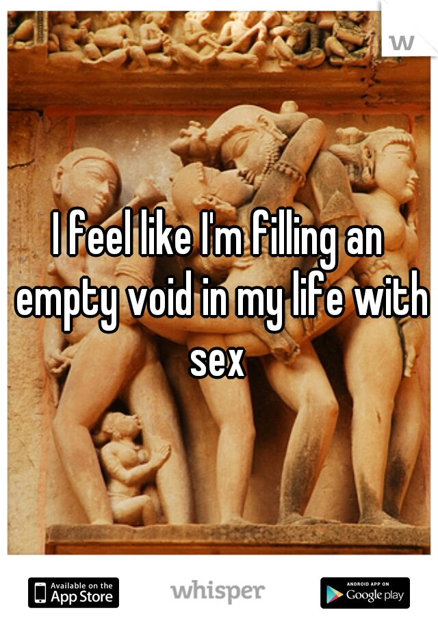 I feel like I'm filling an empty void in my life with sex