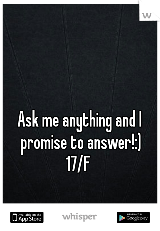 Ask me anything and I promise to answer!:) 17/F