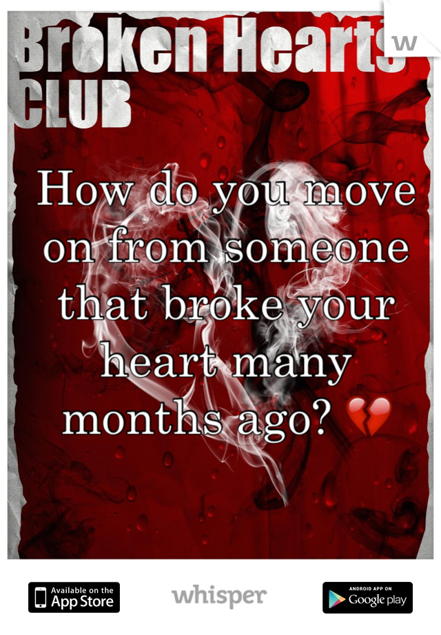 How do you move on from someone that broke your heart many months ago? 💔