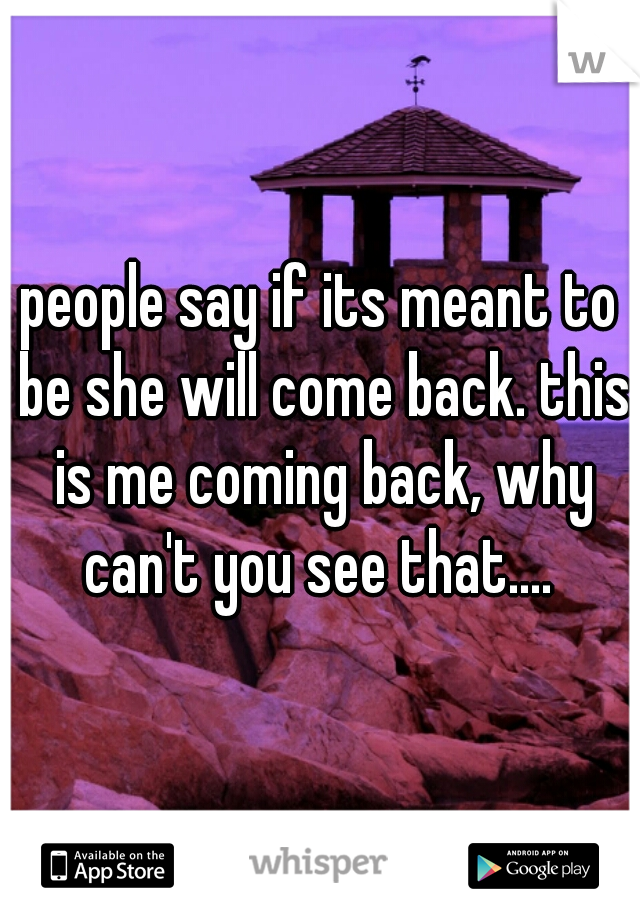 people say if its meant to be she will come back. this is me coming back, why can't you see that....