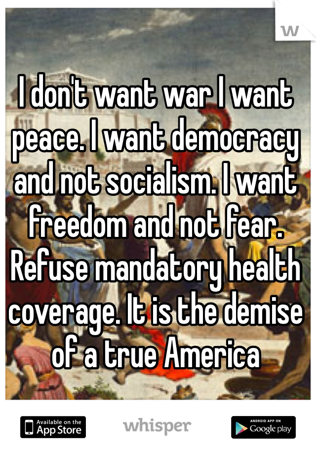 I don't want war I want peace. I want democracy and not socialism. I want freedom and not fear. Refuse mandatory health coverage. It is the demise of a true America